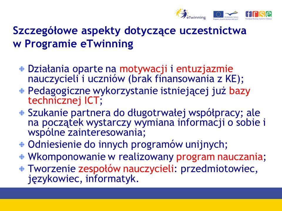 Szczegółowe aspekty dotyczące uczestnictwa w Programie eTwinning Działania oparte na motywacji i entuzjazmie nauczycieli i uczniów (brak finansowania z KE); Pedagogiczne wykorzystanie istniejącej już bazy technicznej ICT; Szukanie partnera do długotrwałej współpracy; ale na początek wystarczy wymiana informacji o sobie i wspólne zainteresowania; Odniesienie do innych programów unijnych; Wkomponowanie w realizowany program nauczania; Tworzenie zespołów nauczycieli: przedmiotowiec, językowiec, informatyk.