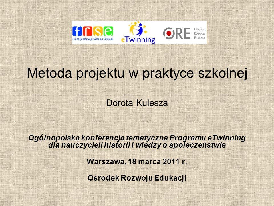 Metoda projektu w praktyce szkolnej Dorota Kulesza Ogólnopolska konferencja tematyczna Programu eTwinning dla nauczycieli historii i wiedzy o społecze