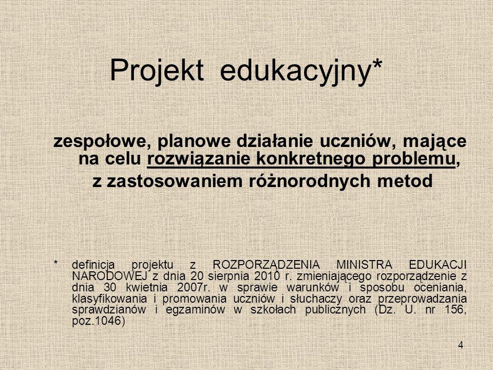 Projekt edukacyjny* zespołowe, planowe działanie uczniów, mające na celu rozwiązanie konkretnego problemu, z zastosowaniem różnorodnych metod *definic