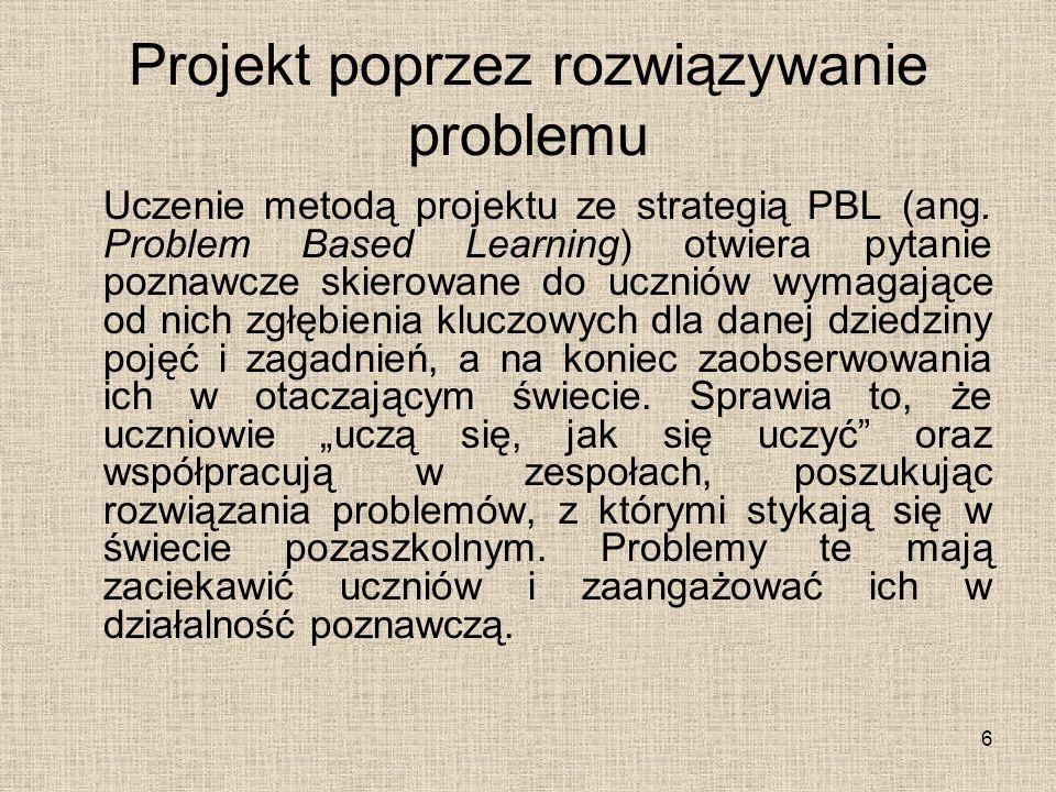 Projekt poprzez rozwiązywanie problemu Uczenie metodą projektu ze strategią PBL (ang. Problem Based Learning) otwiera pytanie poznawcze skierowane do