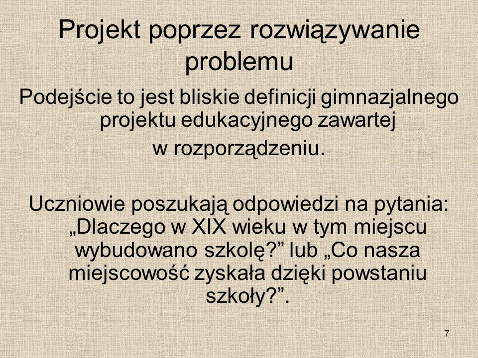 Projekt poprzez rozwiązywanie problemu Podejście to jest bliskie definicji gimnazjalnego projektu edukacyjnego zawartej w rozporządzeniu. Uczniowie po