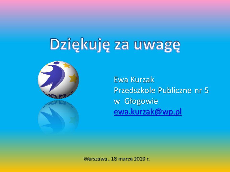 Warszawa, 18 marca 2010 r. Ewa Kurzak Przedszkole Publiczne nr 5 w Głogowie ewa.kurzak@wp.pl