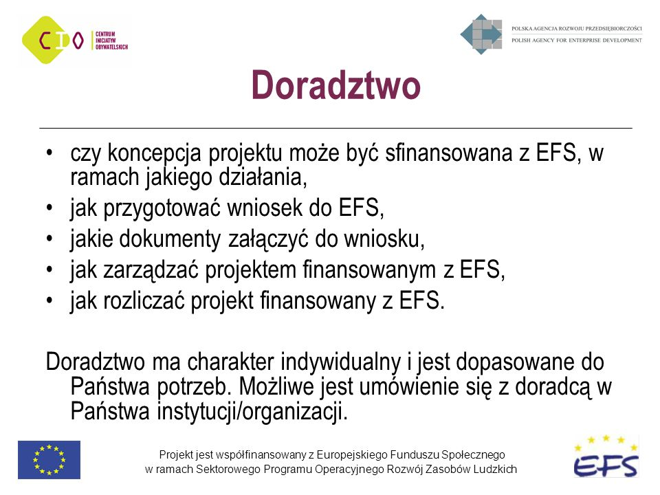 Projekt jest współfinansowany z Europejskiego Funduszu Społecznego w ramach Sektorowego Programu Operacyjnego Rozwój Zasobów Ludzkich Doradztwo czy koncepcja projektu może być sfinansowana z EFS, w ramach jakiego działania, jak przygotować wniosek do EFS, jakie dokumenty załączyć do wniosku, jak zarządzać projektem finansowanym z EFS, jak rozliczać projekt finansowany z EFS.