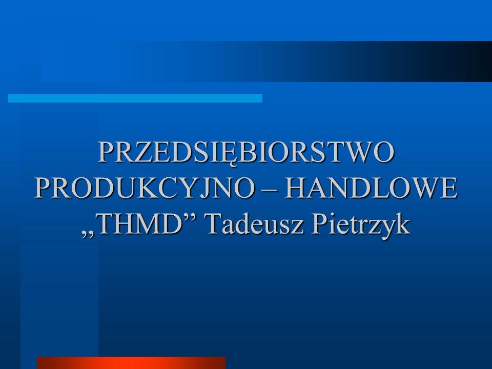 PRZEDSIĘBIORSTWO PRODUKCYJNO – HANDLOWE THMD Tadeusz Pietrzyk