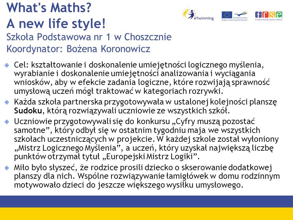 What's Maths? A new life style! Szkoła Podstawowa nr 1 w Choszcznie Koordynator: Bożena Koronowicz Cel: kształtowanie i doskonalenie umiejętności logi