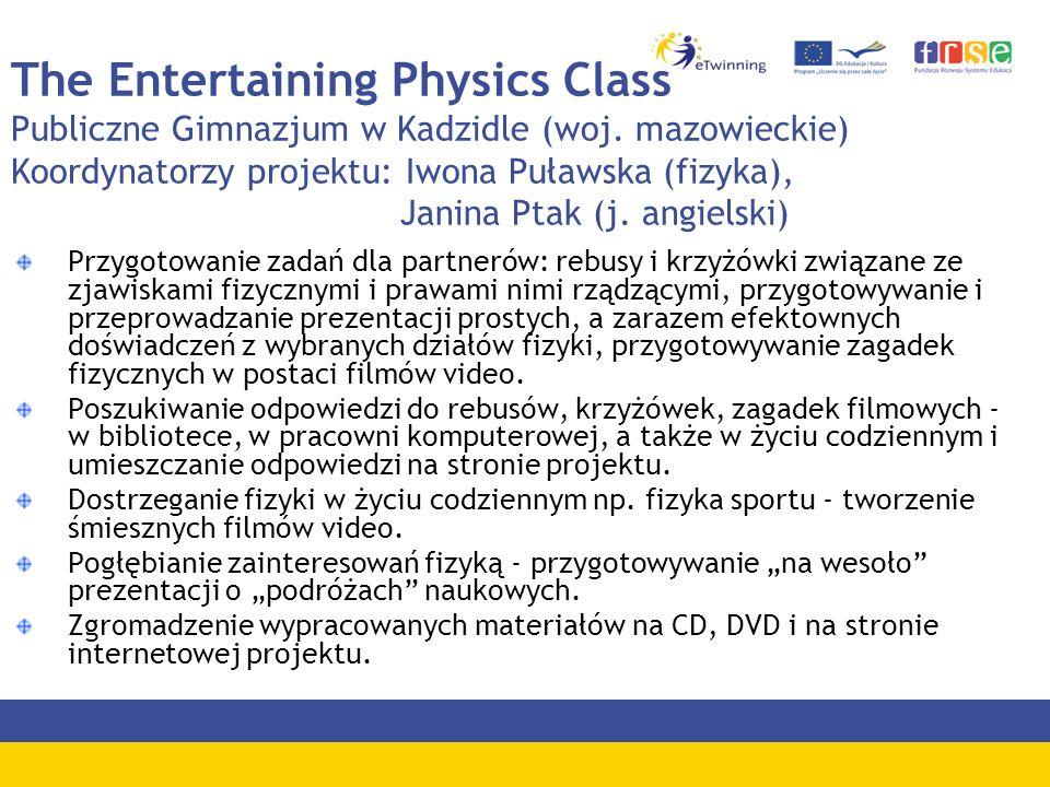 The Entertaining Physics Class Publiczne Gimnazjum w Kadzidle (woj. mazowieckie) Koordynatorzy projektu: Iwona Puławska (fizyka), Janina Ptak (j. angi