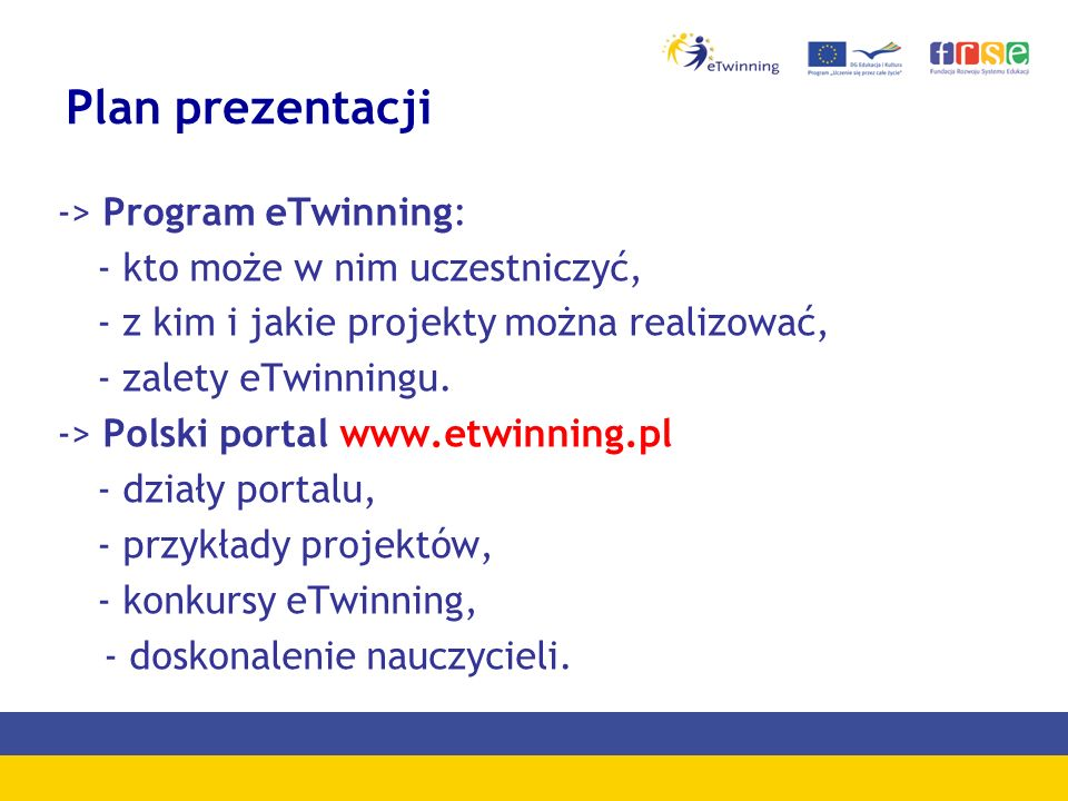 Plan prezentacji -> Program eTwinning: - kto może w nim uczestniczyć, - z kim i jakie projekty można realizować, - zalety eTwinningu. -> Polski portal