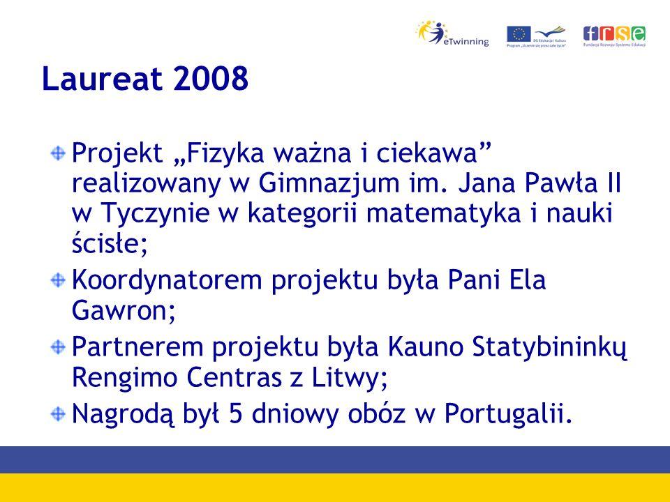 Laureat 2008 Projekt Fizyka ważna i ciekawa realizowany w Gimnazjum im. Jana Pawła II w Tyczynie w kategorii matematyka i nauki ścisłe; Koordynatorem