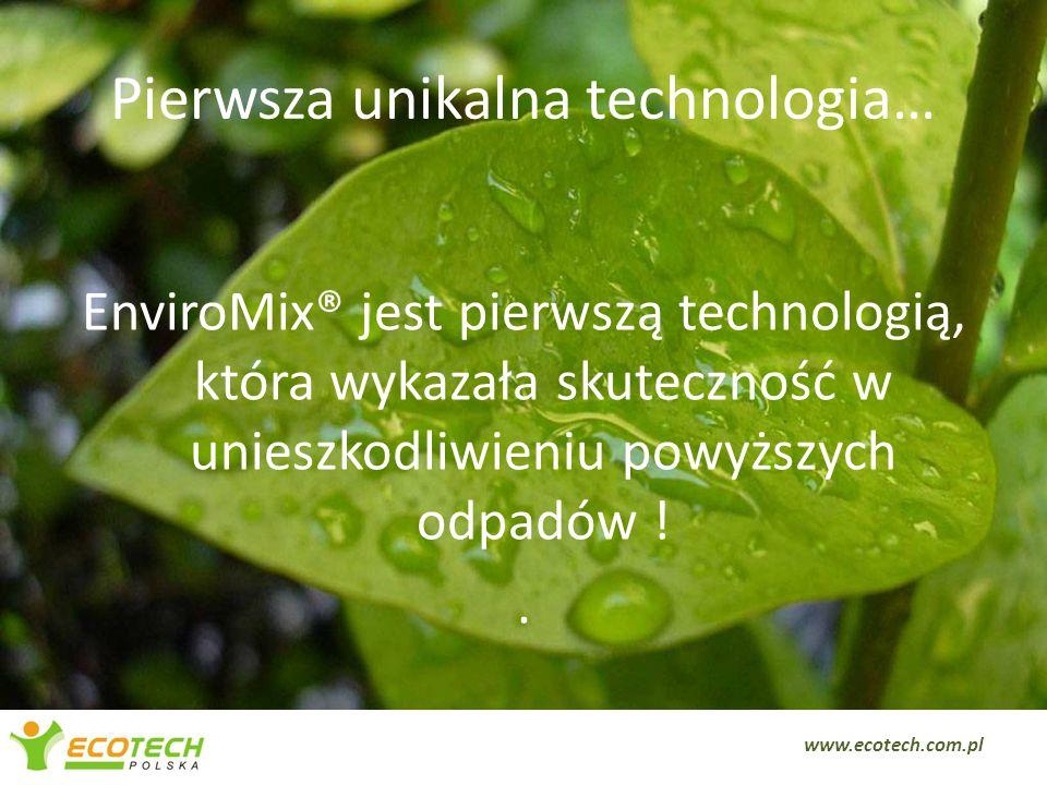 Pierwsza unikalna technologia… EnviroMix® jest pierwszą technologią, która wykazała skuteczność w unieszkodliwieniu powyższych odpadów !. 9 www.ecotec