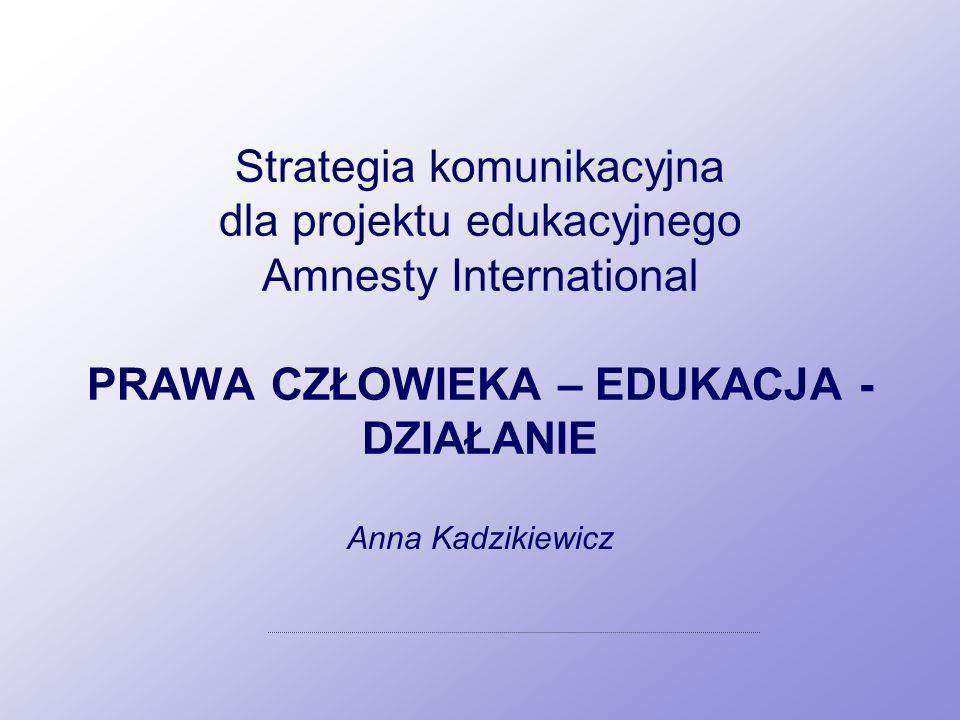 Strategia komunikacyjna dla projektu edukacyjnego Amnesty International PRAWA CZŁOWIEKA – EDUKACJA - DZIAŁANIE Anna Kadzikiewicz