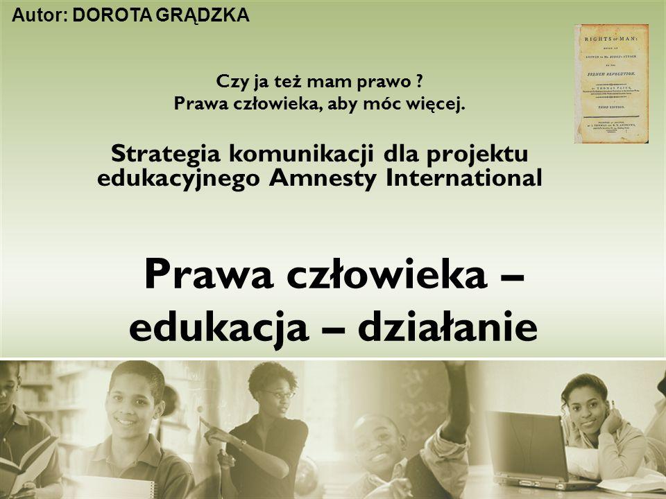 Prawa człowieka – edukacja – działanie Czy ja też mam prawo ? Prawa człowieka, aby móc więcej. Strategia komunikacji dla projektu edukacyjnego Amnesty