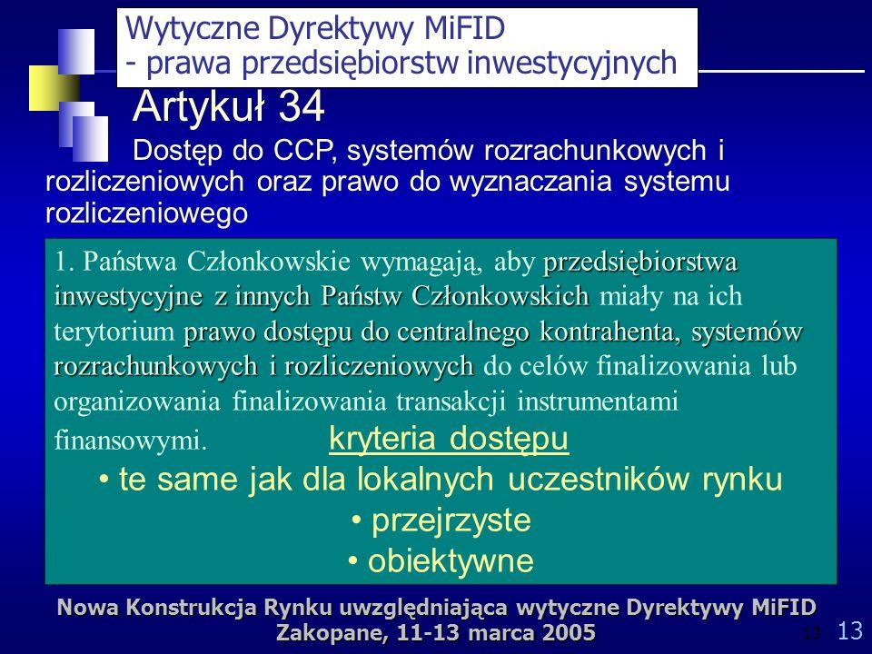 Nowa Konstrukcja Rynku uwzględniająca wytyczne Dyrektywy MiFID Zakopane, 11-13 marca 2005 13 Artykuł 34 Dostęp do CCP, systemów rozrachunkowych i rozliczeniowych oraz prawo do wyznaczania systemu rozliczeniowego przedsiębiorstwa inwestycyjne z innych Państw Członkowskich prawo dostępu do centralnego kontrahenta, systemów rozrachunkowych i rozliczeniowych 1.
