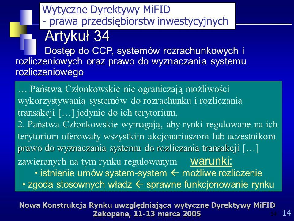 Nowa Konstrukcja Rynku uwzględniająca wytyczne Dyrektywy MiFID Zakopane, 11-13 marca 2005 14 Artykuł 34 Dostęp do CCP, systemów rozrachunkowych i rozliczeniowych oraz prawo do wyznaczania systemu rozliczeniowego … Państwa Członkowskie nie ograniczają możliwości wykorzystywania systemów do rozrachunku i rozliczania transakcji […] jedynie do ich terytorium.