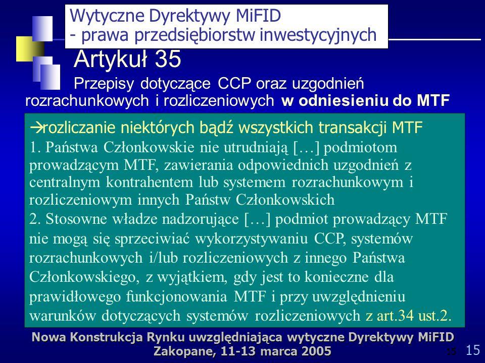 Nowa Konstrukcja Rynku uwzględniająca wytyczne Dyrektywy MiFID Zakopane, 11-13 marca 2005 15 Artykuł 35 Przepisy dotyczące CCP oraz uzgodnień rozrachunkowych i rozliczeniowych w odniesieniu do MTF rozliczanie niektórych bądź wszystkich transakcji MTF 1.