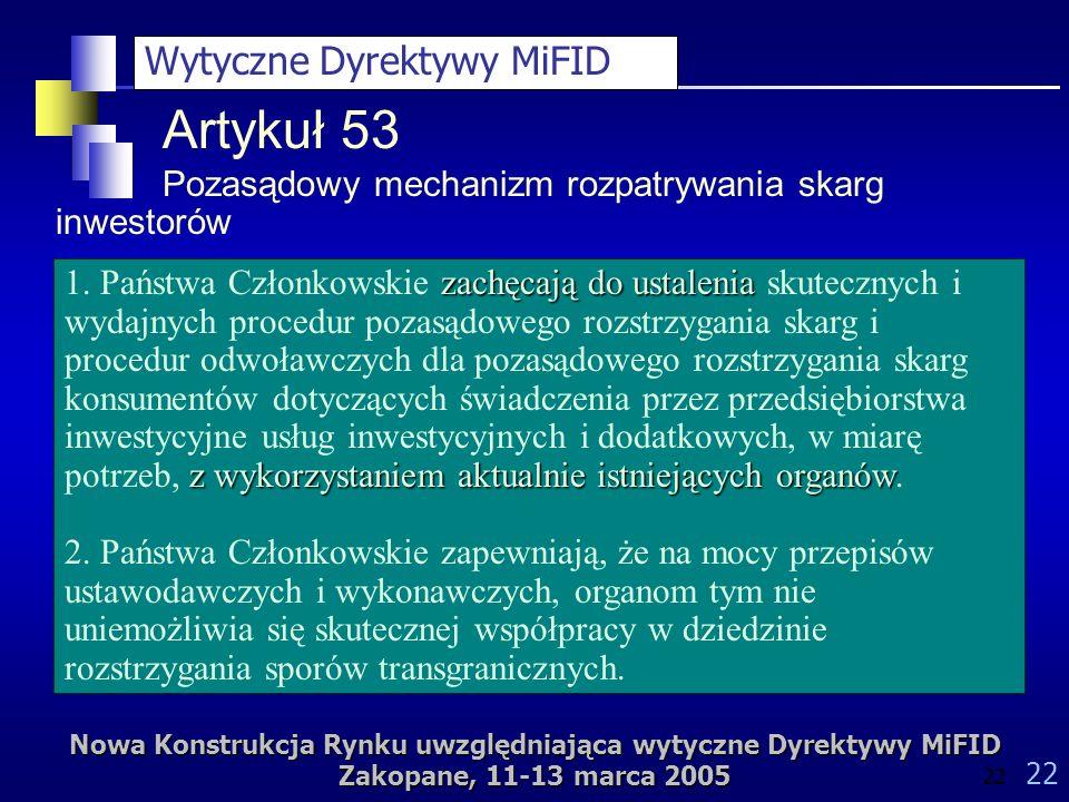 Nowa Konstrukcja Rynku uwzględniająca wytyczne Dyrektywy MiFID Zakopane, 11-13 marca 2005 22 Artykuł 53 Pozasądowy mechanizm rozpatrywania skarg inwestorów zachęcają do ustalenia z wykorzystaniem aktualnie istniejących organów 1.