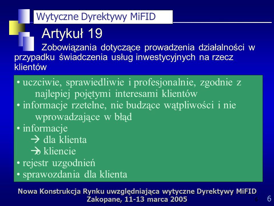 Nowa Konstrukcja Rynku uwzględniająca wytyczne Dyrektywy MiFID Zakopane, 11-13 marca 2005 6 6 uczciwie, sprawiedliwie i profesjonalnie, zgodnie z najlepiej pojętymi interesami klientów informacje rzetelne, nie budzące wątpliwości i nie wprowadzające w błąd informacje dla klienta o kliencie rejestr uzgodnień sprawozdania dla klienta Artykuł 19 Zobowiązania dotyczące prowadzenia działalności w przypadku świadczenia usług inwestycyjnych na rzecz klientów Wytyczne Dyrektywy MiFID