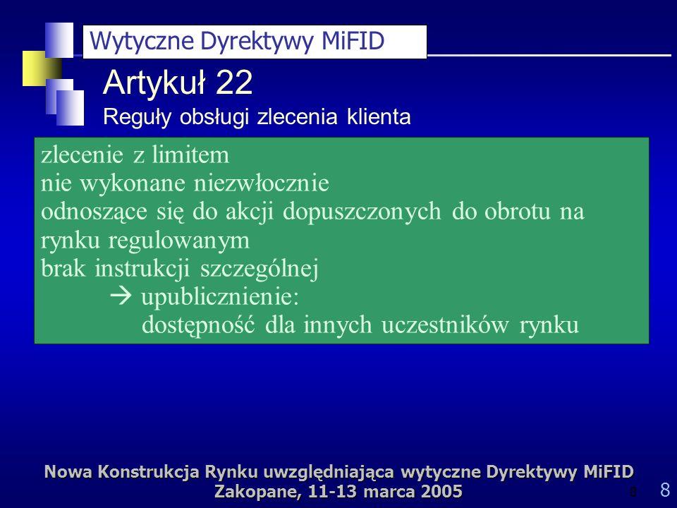 Nowa Konstrukcja Rynku uwzględniająca wytyczne Dyrektywy MiFID Zakopane, 11-13 marca 2005 8 8 zlecenie z limitem nie wykonane niezwłocznie odnoszące się do akcji dopuszczonych do obrotu na rynku regulowanym brak instrukcji szczególnej upublicznienie: dostępność dla innych uczestników rynku Artykuł 22 Reguły obsługi zlecenia klienta Wytyczne Dyrektywy MiFID