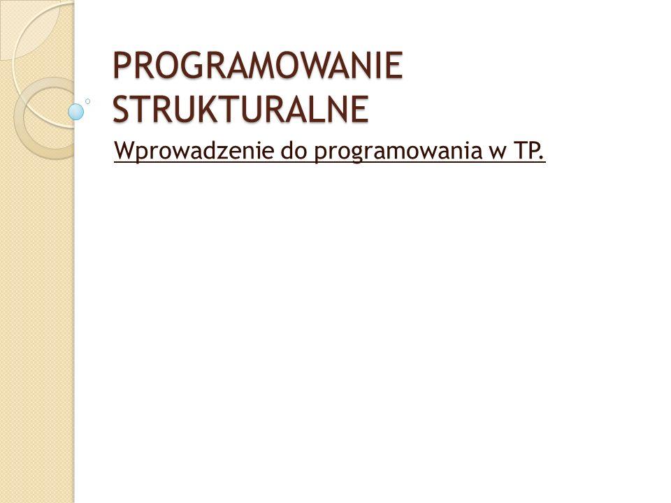 PROGRAMOWANIE STRUKTURALNE Wprowadzenie do programowania w TP.
