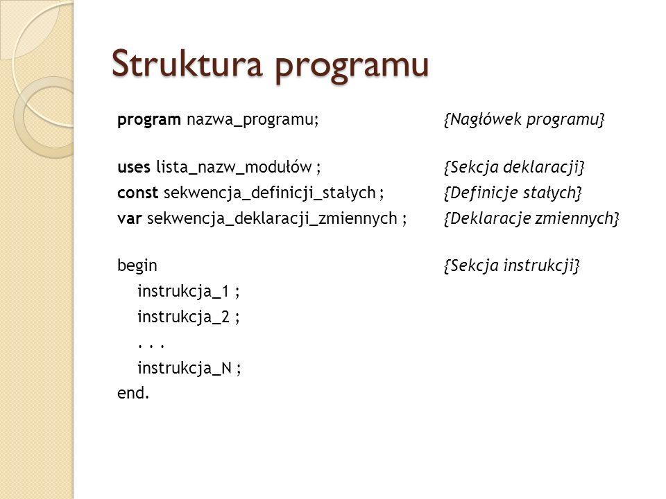Struktura programu program nazwa_programu; {Nagłówek programu} uses lista_nazw_modułów ;{Sekcja deklaracji} const sekwencja_definicji_stałych ; {Defin