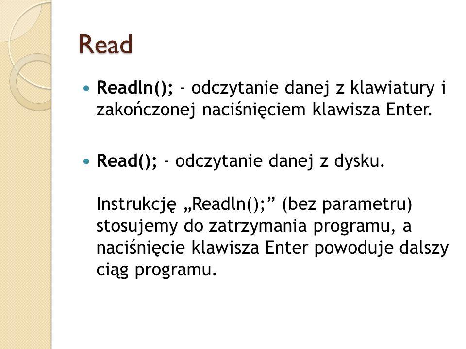 Read Readln(); - odczytanie danej z klawiatury i zakończonej naciśnięciem klawisza Enter. Read(); - odczytanie danej z dysku. Instrukcję Readln(); (be