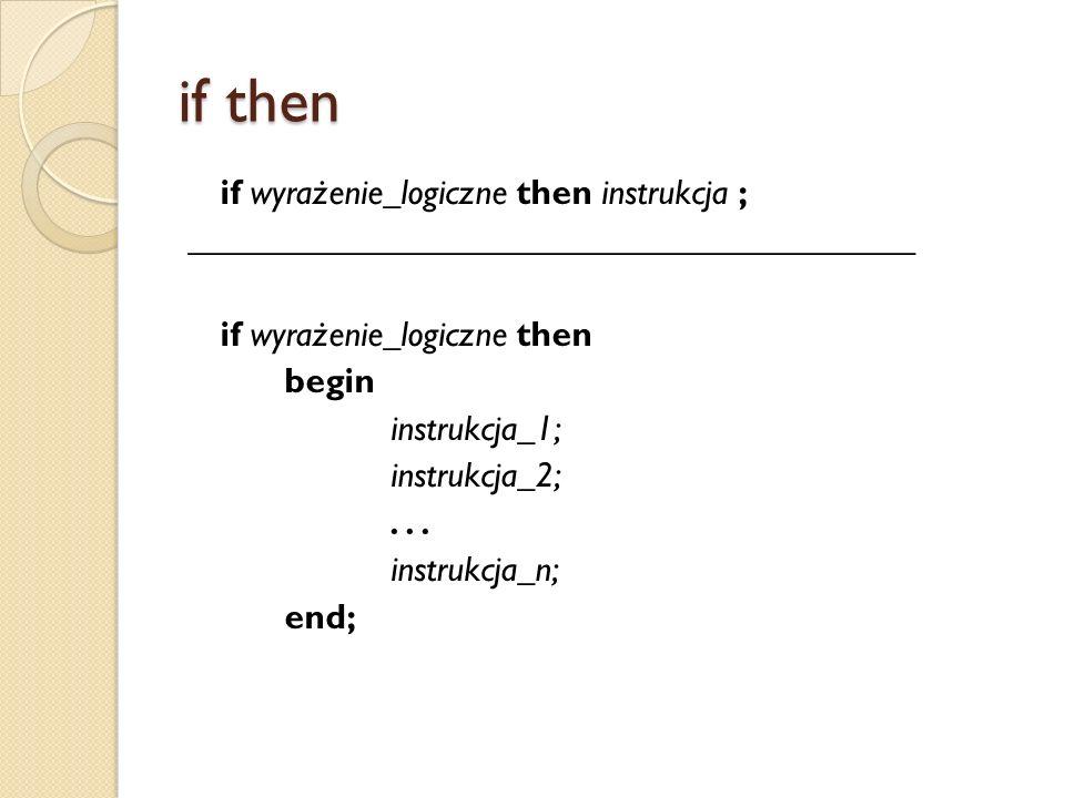 if then if wyrażenie_logiczne then instrukcja ; _________________________________________ if wyrażenie_logiczne then begin instrukcja_1; instrukcja_2;