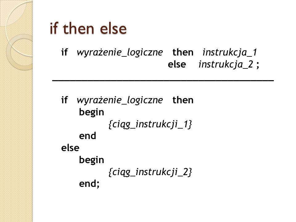 if then else if wyrażenie_logiczne then instrukcja_1 else instrukcja_2 ; ______________________________________ if wyrażenie_logiczne then begin {ciąg