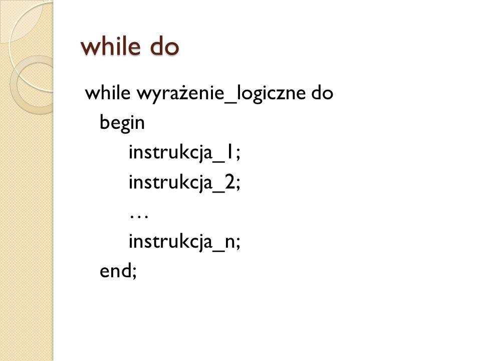 while do while wyrażenie_logiczne do begin instrukcja_1; instrukcja_2; … instrukcja_n; end;
