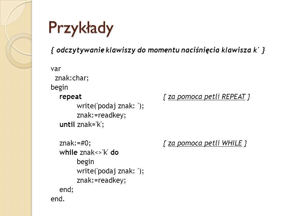 Przykłady { odczytywanie klawiszy do momentu naciśnięcia klawisza k' } var znak:char; begin repeat{ za pomoca petli REPEAT } write('podaj znak: '); zn