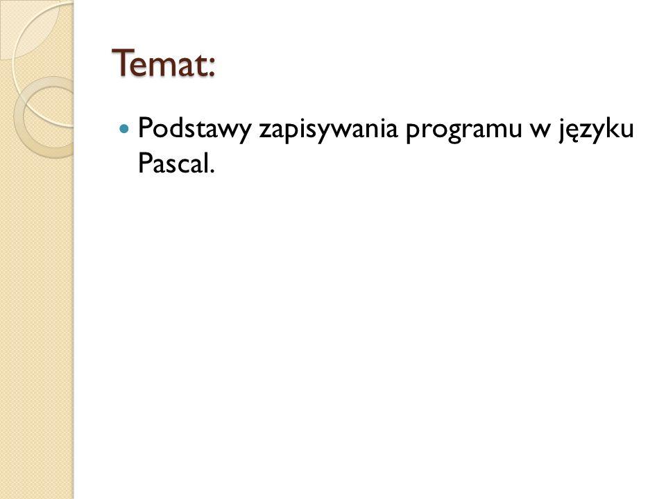 Temat: Podstawy zapisywania programu w języku Pascal.