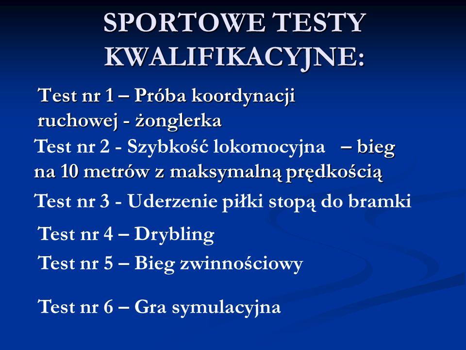 SPORTOWE TESTY KWALIFIKACYJNE: Test nr 1 – Próba koordynacji ruchowej - żonglerka – bieg na 10 metrów z maksymalną prędkością Test nr 2 - Szybkość lok