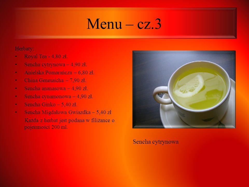 Menu – cz.3 Herbaty: Royal Tea - 4,80 zł. Sencha cytrynowa – 4,90 zł. Anielska Pomarańcza – 6,80 zł. China Genmaicha – 7,90 zł. Sencha ananasowa – 4,9