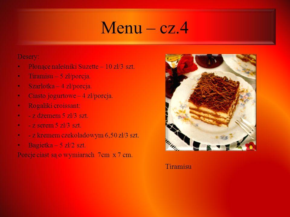 Menu – cz.4 Desery: Płonące naleśniki Suzette – 10 zł/3 szt. Tiramisu – 5 zł/porcja. Szarlotka – 4 zł/porcja. Ciasto jogurtowe – 4 zł/porcja. Rogaliki