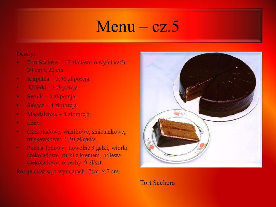Menu – cz.5 Desery: Tort Sachera – 12 zł/ciasto o wymiarach 20 cm x 20 cm. Karpatka – 3,50 zł/porcja. Eklerki - 3 zł/porcja. Sernik – 3 zł/porcja. Sęk
