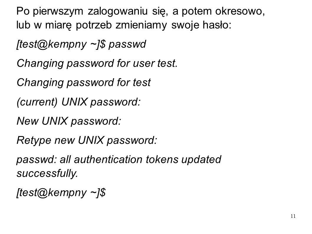 11 Po pierwszym zalogowaniu się, a potem okresowo, lub w miarę potrzeb zmieniamy swoje hasło: [test@kempny ~]$ passwd Changing password for user test.