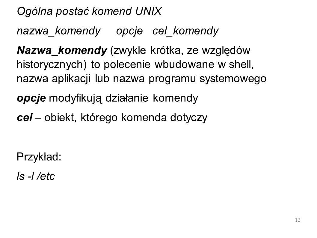12 Ogólna postać komend UNIX nazwa_komendy opcje cel_komendy Nazwa_komendy (zwykle krótka, ze względów historycznych) to polecenie wbudowane w shell,