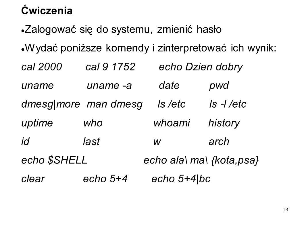 13 Ćwiczenia Zalogować się do systemu, zmienić hasło Wydać poniższe komendy i zinterpretować ich wynik: cal 2000 cal 9 1752 echo Dzien dobry uname una