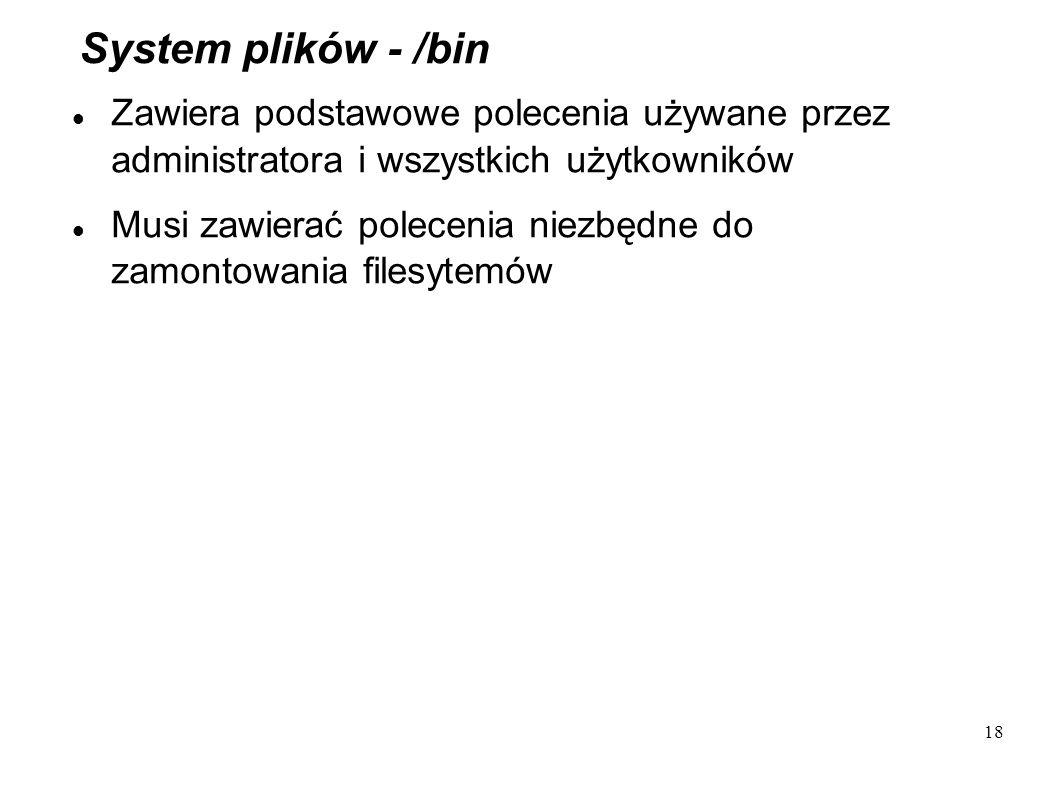 18 System plików - /bin Zawiera podstawowe polecenia używane przez administratora i wszystkich użytkowników Musi zawierać polecenia niezbędne do zamon