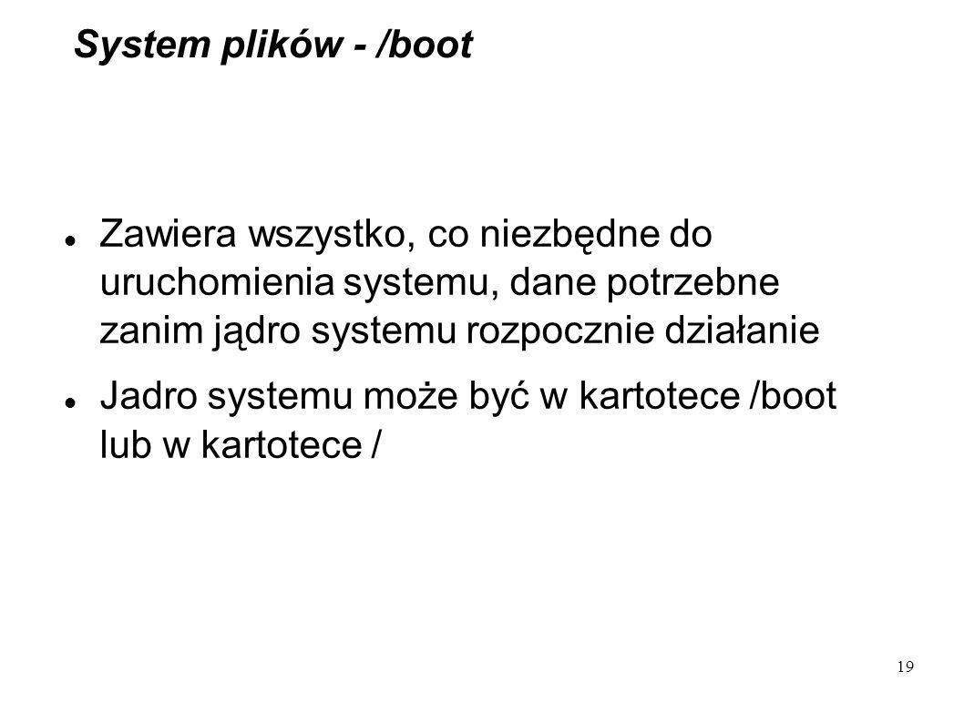 19 System plików - /boot Zawiera wszystko, co niezbędne do uruchomienia systemu, dane potrzebne zanim jądro systemu rozpocznie działanie Jadro systemu