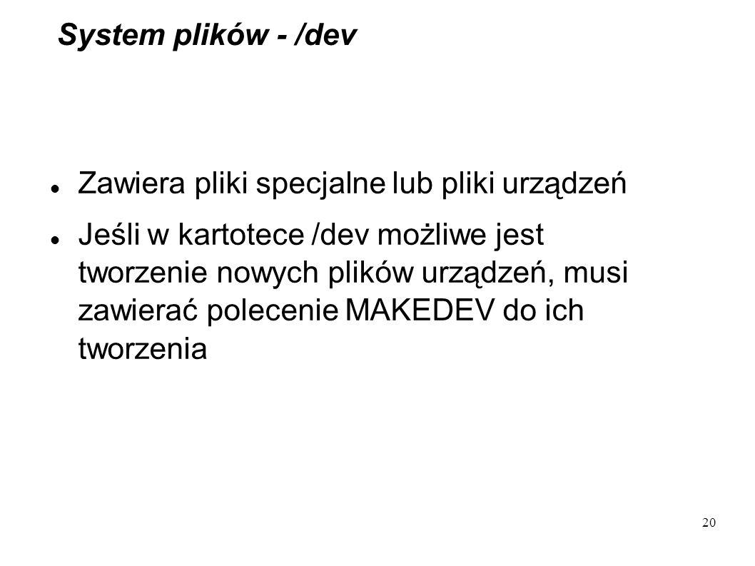 20 System plików - /dev Zawiera pliki specjalne lub pliki urządzeń Jeśli w kartotece /dev możliwe jest tworzenie nowych plików urządzeń, musi zawierać