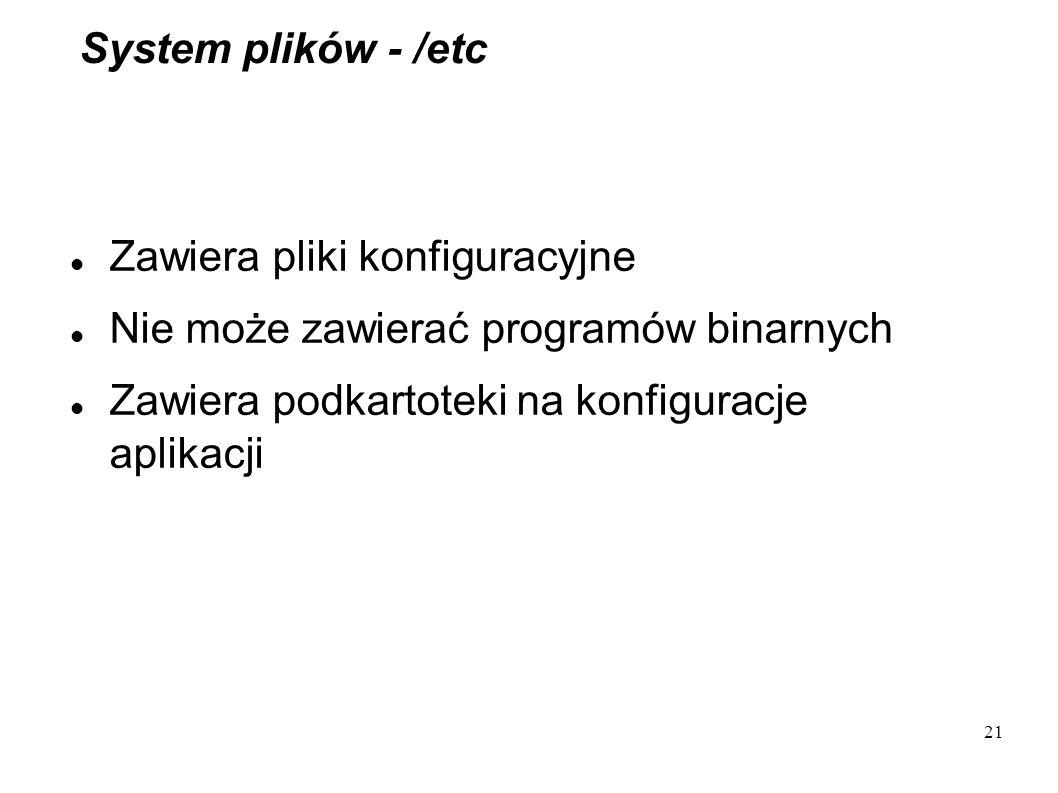 21 System plików - /etc Zawiera pliki konfiguracyjne Nie może zawierać programów binarnych Zawiera podkartoteki na konfiguracje aplikacji