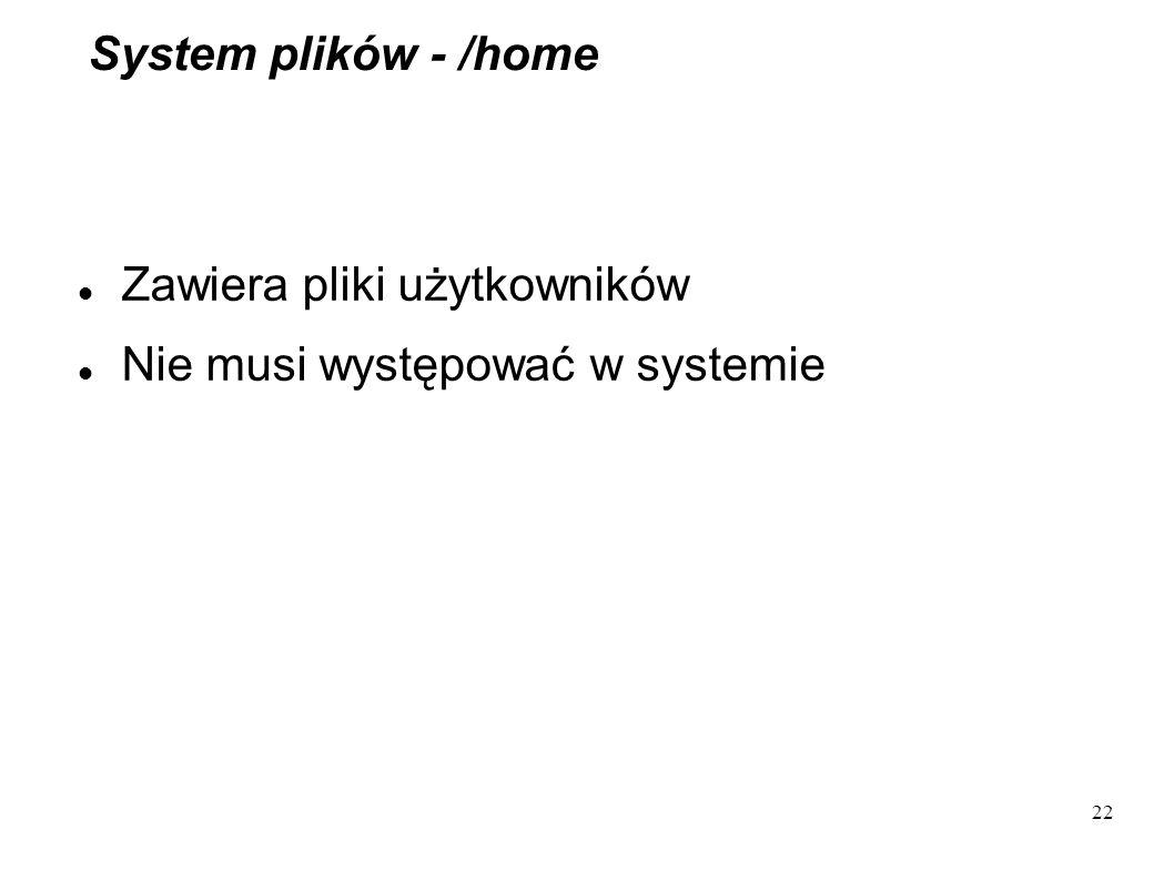 22 System plików - /home Zawiera pliki użytkowników Nie musi występować w systemie