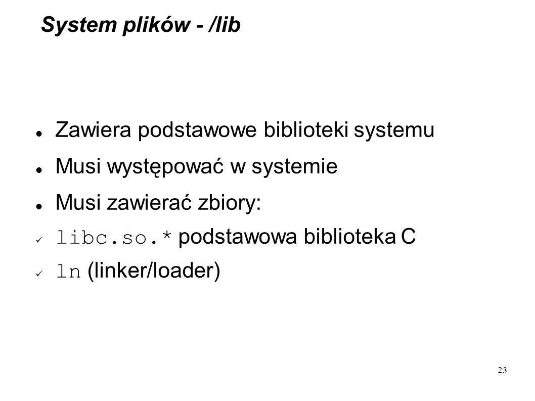 23 System plików - /lib Zawiera podstawowe biblioteki systemu Musi występować w systemie Musi zawierać zbiory: libc.so.* podstawowa biblioteka C ln (l