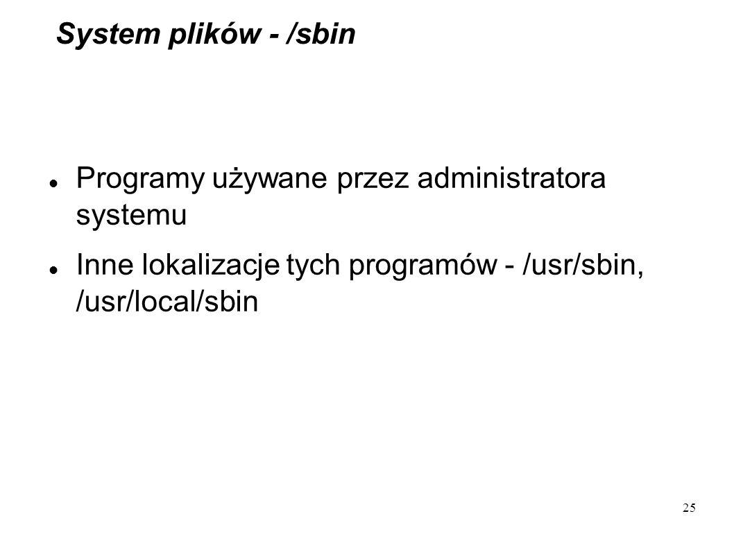 25 System plików - /sbin Programy używane przez administratora systemu Inne lokalizacje tych programów - /usr/sbin, /usr/local/sbin
