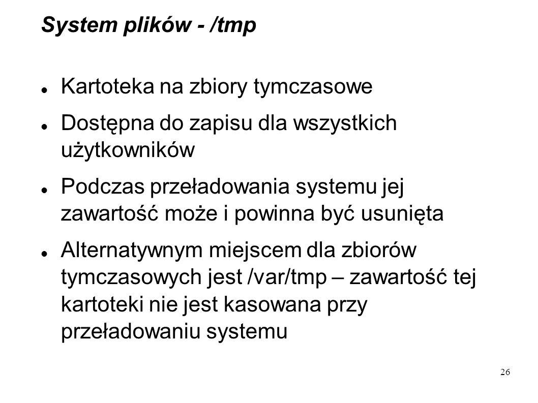 26 System plików - /tmp Kartoteka na zbiory tymczasowe Dostępna do zapisu dla wszystkich użytkowników Podczas przeładowania systemu jej zawartość może