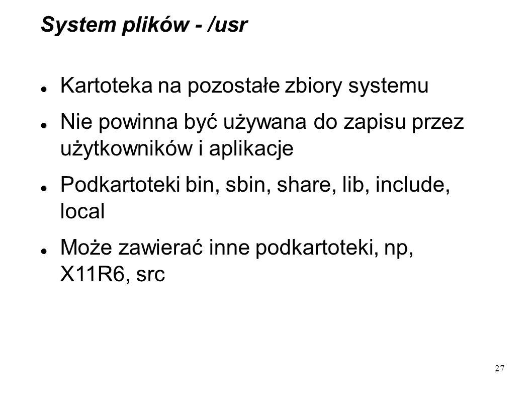 27 System plików - /usr Kartoteka na pozostałe zbiory systemu Nie powinna być używana do zapisu przez użytkowników i aplikacje Podkartoteki bin, sbin,