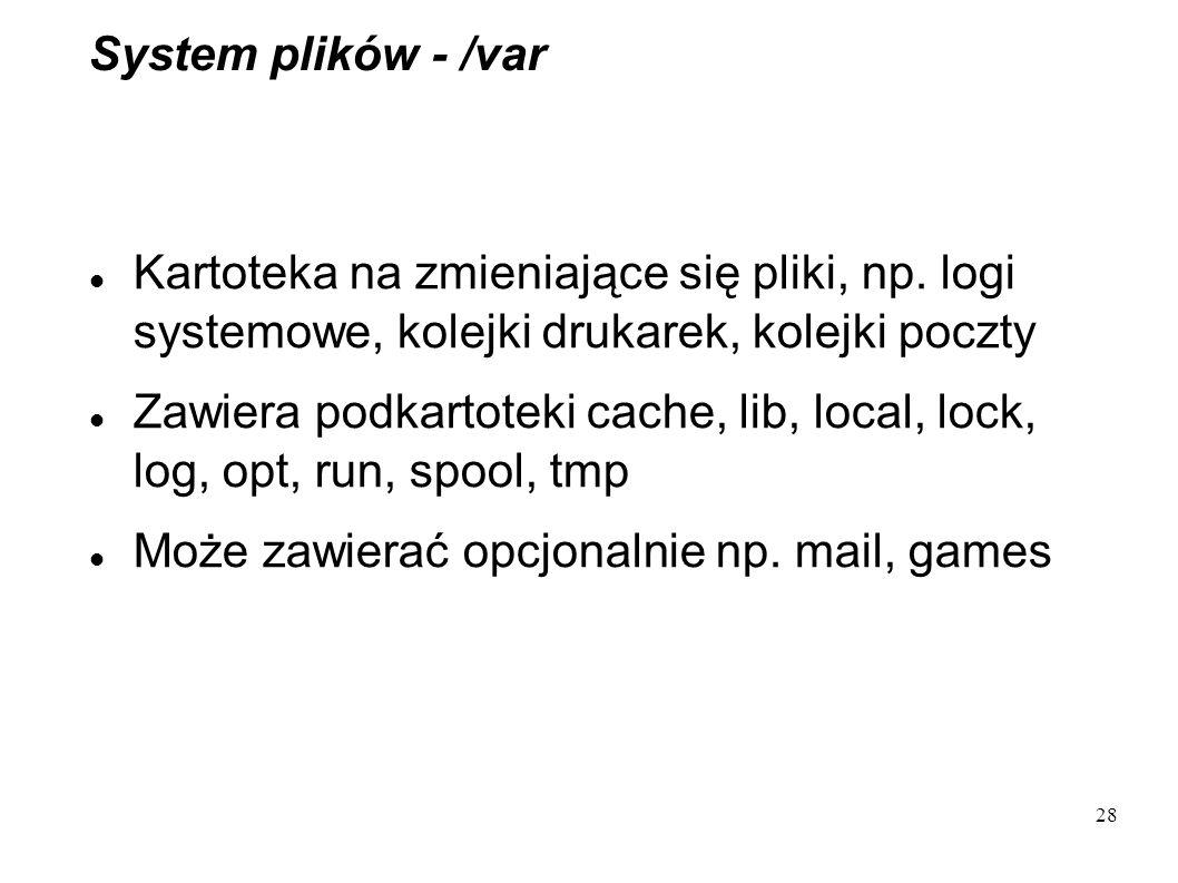 28 System plików - /var Kartoteka na zmieniające się pliki, np. logi systemowe, kolejki drukarek, kolejki poczty Zawiera podkartoteki cache, lib, loca