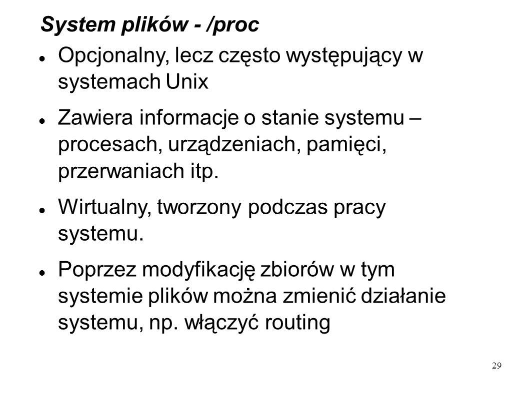 29 System plików - /proc Opcjonalny, lecz często występujący w systemach Unix Zawiera informacje o stanie systemu – procesach, urządzeniach, pamięci,