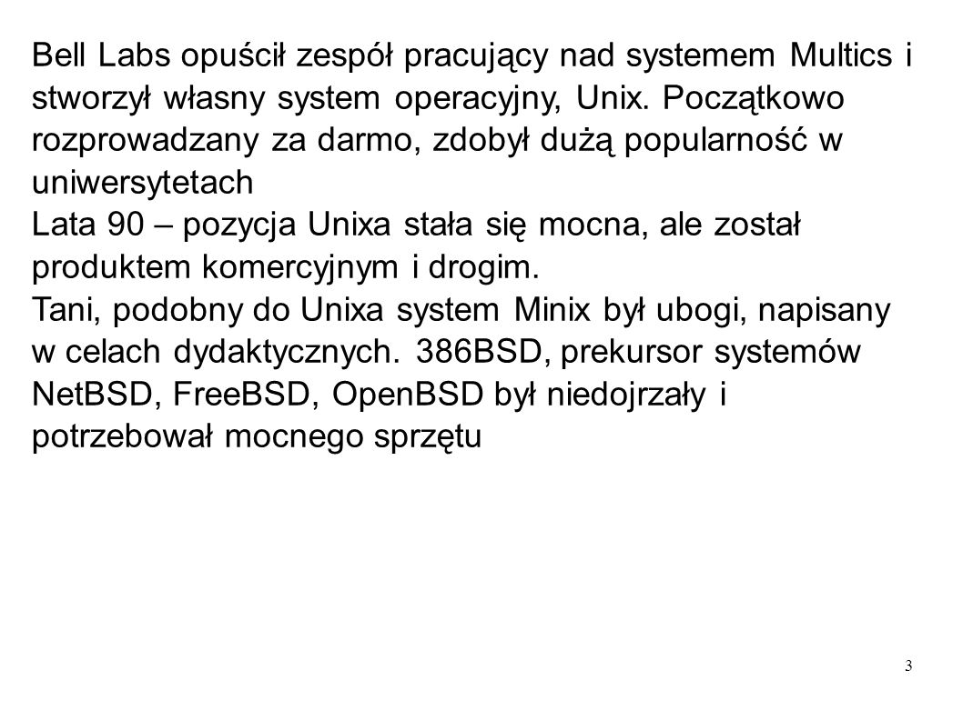 4 UNICS 1969 Siódma edycja 1978 Szósta edycja 1976 Piąta edycja 1973 BSD 1979SYSV (5) 1983 Solaris/SUNOS 5.x (SUN) AIX (IBM) IRIX (SGI) HP-UX (HP) Digital Unix (DEC) SCO UNIX (SCO) SUNOS 4.x (SUN) NextStep (NeXT) FreeBSD (Open Source) OpenBSD (Open Source) NetBSD (Open Source) Linux (Open Source) 1991