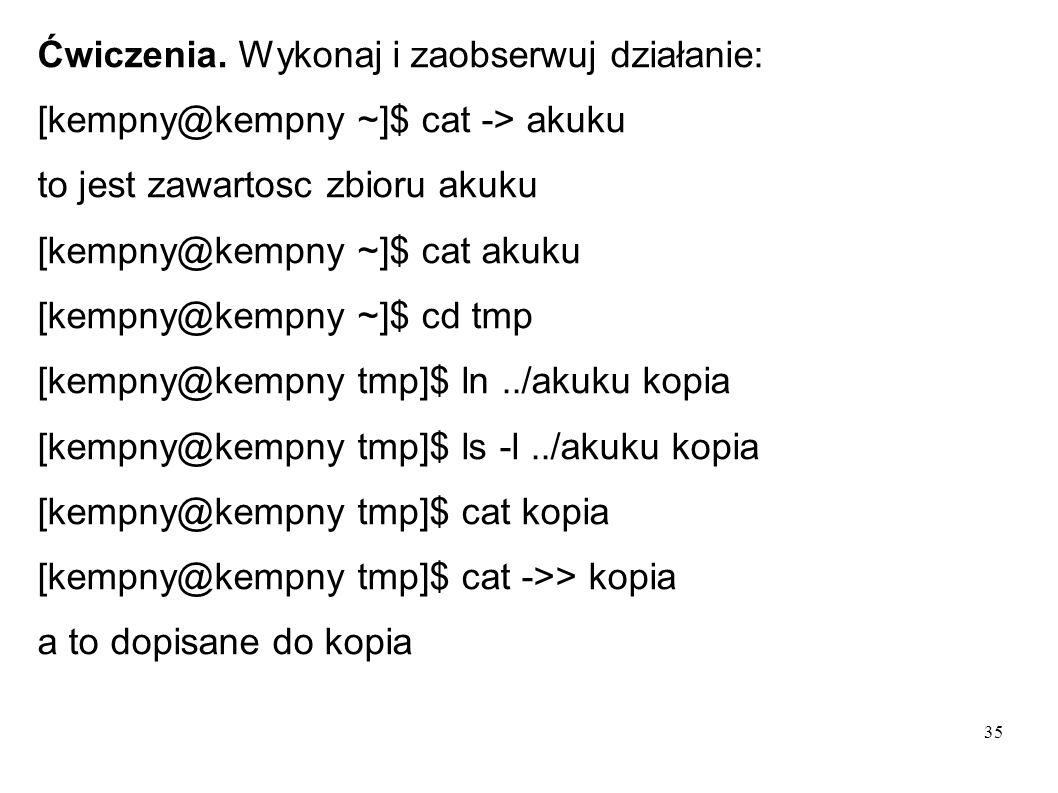 35 Ćwiczenia. Wykonaj i zaobserwuj działanie: [kempny@kempny ~]$ cat -> akuku to jest zawartosc zbioru akuku [kempny@kempny ~]$ cat akuku [kempny@kemp