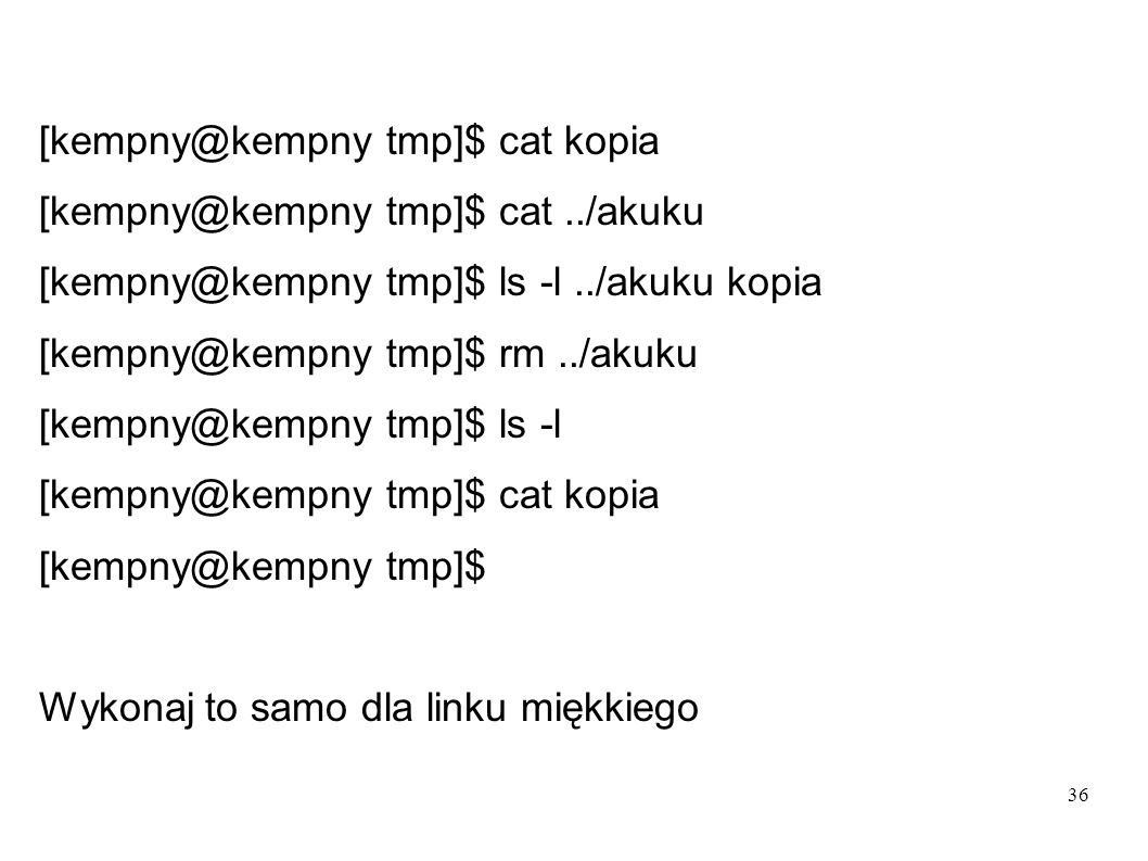 36 [kempny@kempny tmp]$ cat kopia [kempny@kempny tmp]$ cat../akuku [kempny@kempny tmp]$ ls -l../akuku kopia [kempny@kempny tmp]$ rm../akuku [kempny@ke